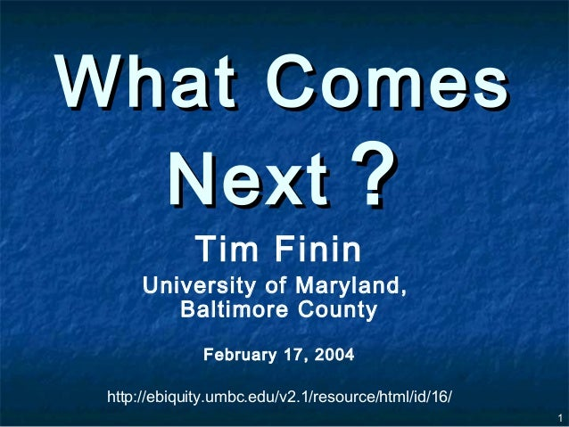 What Comes  Next ?             Tim Finin      University of Maryland,         Baltimore County               February 17, ...