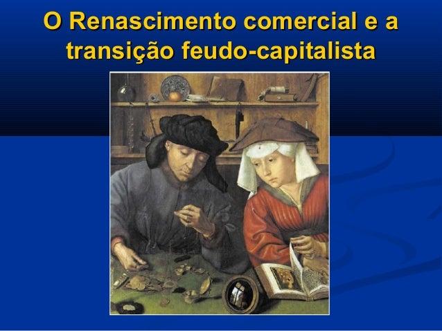O Renascimento comercial e aO Renascimento comercial e a transição feudo-capitalistatransição feudo-capitalista