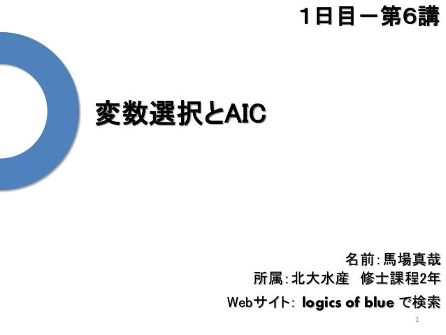 変数選択とAIC 1 1日目-第6講 名前:馬場真哉 所属:北大水産 修士課程2年 Webサイト: logics of blue で検索