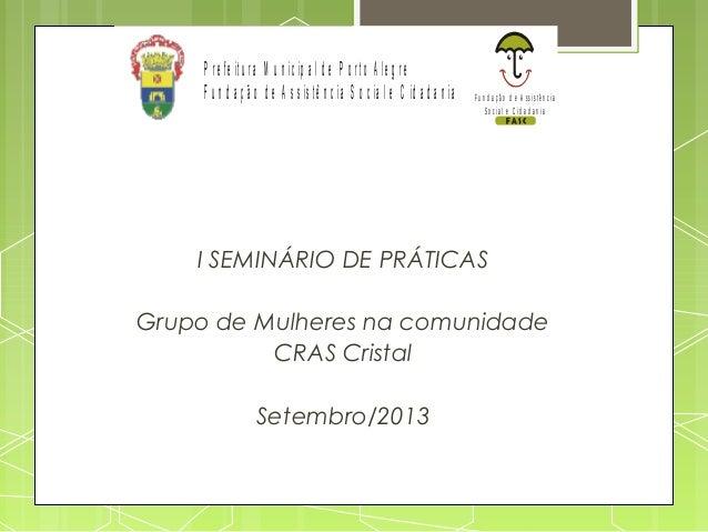 I SEMINÁRIO DE PRÁTICAS Grupo de Mulheres na comunidade CRAS Cristal Setembro/2013 Fu n d a ç ã o d e A ssistê n c ia So c...