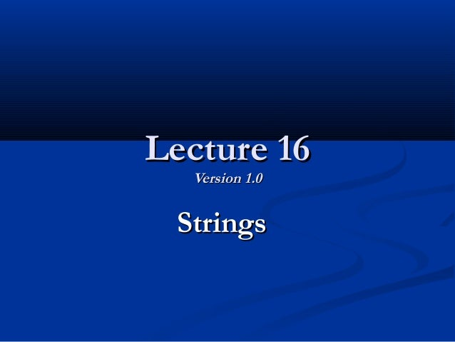 Lecture 16Lecture 16 Version 1.0Version 1.0 StringsStrings
