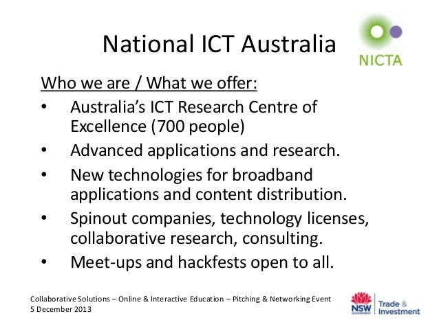 National ICT Australia Who we are / What we offer: • Australia's ICT Research Centre of Excellence (700 people) • Advanced...
