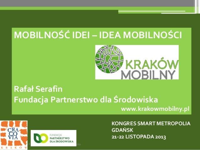 MOBILNOŚĆ IDEI – IDEA MOBILNOŚCI  Rafał Serafin Fundacja Partnerstwo dla Środowiska www.krakowmobilny.pl KONGRES SMART MET...