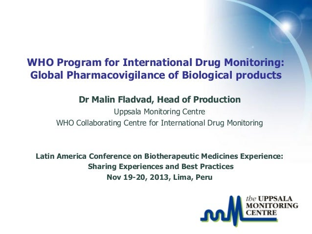 WHO Program for International Drug Monitoring: Global Pharmacovigilance of Biological products Dr Malin Fladvad, Head of P...
