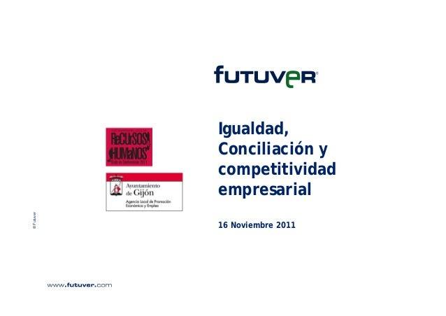 © Futuver  Igualdad, Conciliación y competitividad empresarial 16 Noviembre 2011
