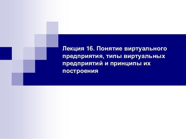 Лекция 16. Понятие виртуального предприятия, типы виртуальных предприятий и принципы их построения