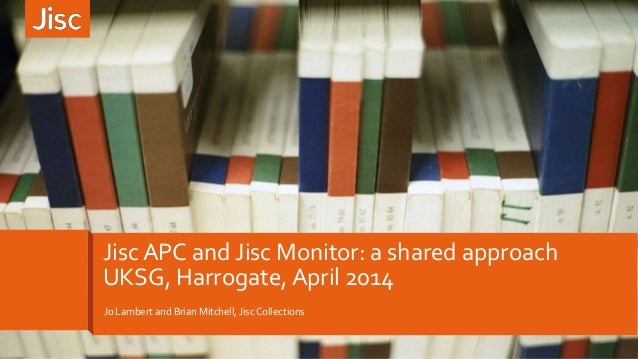 Jo Lambert and Brian Mitchell, Jisc Collections Jisc APC and Jisc Monitor: a shared approach UKSG, Harrogate, April 2014