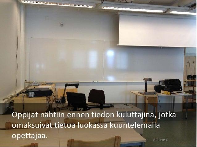 Oppijat nähtiin ennen tiedon kuluttajina, jotka omaksuivat tietoa luokassa kuuntelemalla opettajaa. 23.5.2014