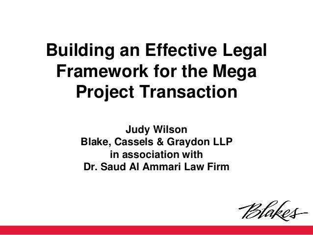 Building an Effective Legal Framework for the Mega Project Transaction Judy Wilson Blake, Cassels & Graydon LLP in associa...