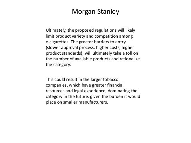 Morgan Stanley  Ultimately, the proposed regulations will likely  limit product variety and competition among  e-cigarette...