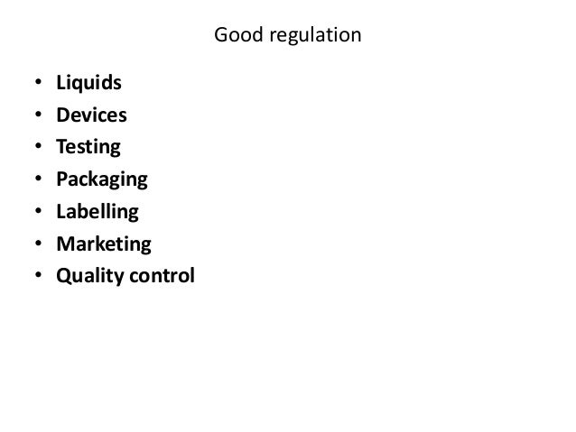 Good regulation  •Liquids  •Devices  •Testing  •Packaging  •Labelling  •Marketing  •Quality control