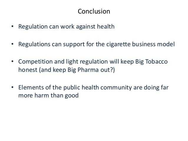 Conclusion  •Regulation can work against health  •Regulations can support for the cigarette business model  •Competition a...