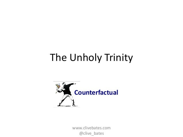 Counterfactual  The Unholy Trinity  www.clivebates.com  @clive_bates