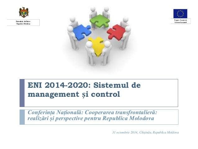 ENI 2014-2020: Sistemul de  management și control  Conferința Națională: Cooperarea transfrontalieră:  realizări și perspe...