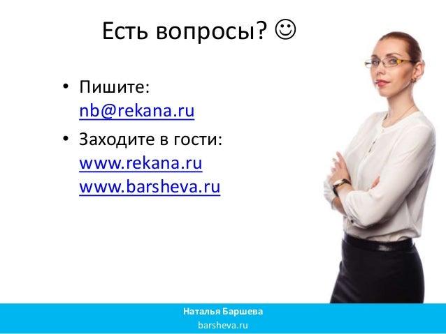 Есть вопросы?  • Пишите: nb@rekana.ru • Заходите в гости: www.rekana.ru www.barsheva.ru Наталья Баршева barsheva.ru
