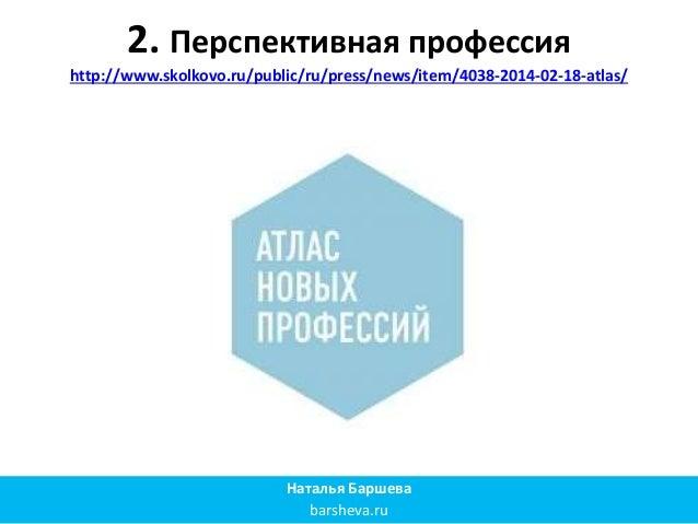 2. Перспективная профессия http://www.skolkovo.ru/public/ru/press/news/item/4038-2014-02-18-atlas/ Наталья Баршева barshev...