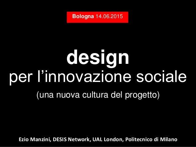 design per l'innovazione sociale (una nuova cultura del progetto) Bologna 14.06.2015 Ezio Manzini, DESIS Network, UAL Lond...