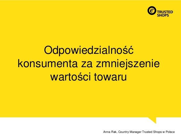 Odpowiedzialność konsumenta za zmniejszenie wartości towaru Anna Rak, Country Manager Trusted Shops w Polsce