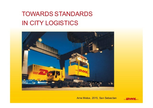 1 DHL  Express  I   ECLF  Conference  2015 TOWARDS  STANDARDS IN  CITY  LOGISTICS   s Arne  Melse,  2015,  San  Sebastian