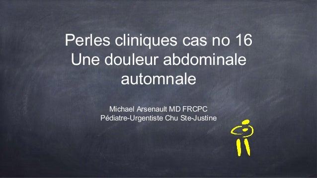 Perles cliniques cas no 16 Une douleur abdominale automnale Michael Arsenault MD FRCPC Pédiatre-Urgentiste Chu Ste-Justine