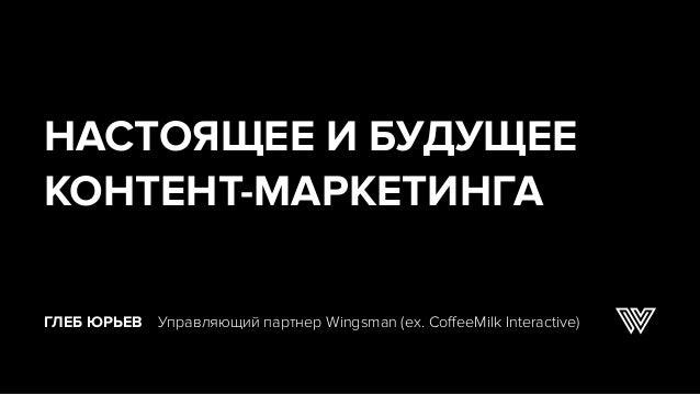 ГЛЕБ ЮРЬЕВ Управляющий партнер Wingsman (ex. CoffeeMilk Interactive) НАСТОЯЩЕЕ И БУДУЩЕЕ КОНТЕНТ-МАРКЕТИНГА