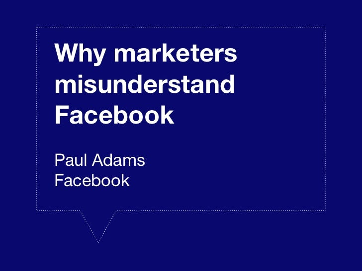 Why marketersmisunderstandFacebookPaul AdamsFacebook