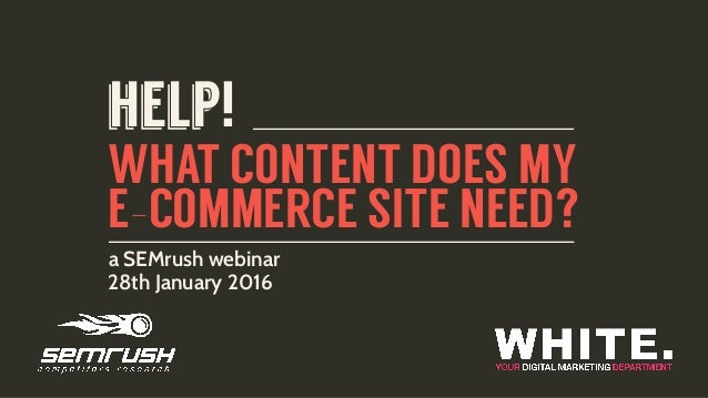 WHAT CONTENT DOES MY E-COMMERCE SITE NEED? a SEMrush webinar 28th January 2016 help!