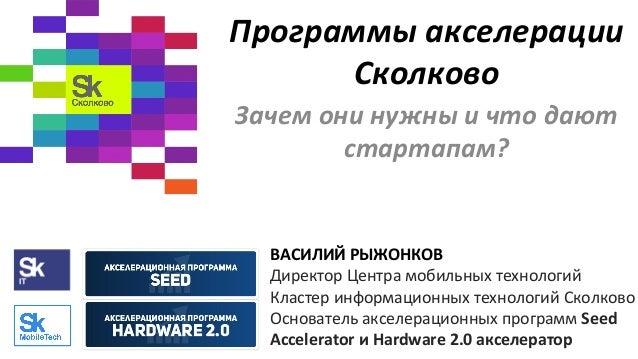 Программы  акселерации   Сколково   Зачем  они  нужны  и  что  дают   стартапам?      ВАСИЛИЙ  РЫЖ...