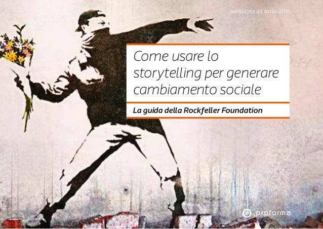pubblicata ad aprile 2016 Come usare lo storytelling per generare cambiamento sociale La guida della Rockfeller Foundation