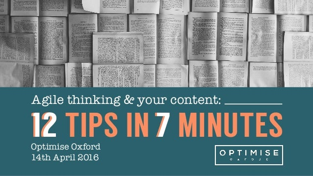 Agile thinking & your content: Optimise Oxford 14th April 2016 12 TIPS IN 7 MINUTES