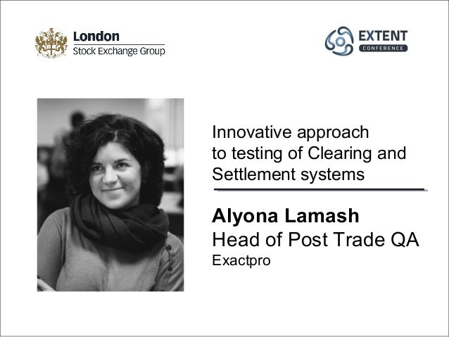 Alyona Lamash Head of Post Trade QA Exactpro Innovative approach to testing of Clearing and Settlement systems