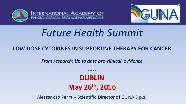 Future Health Summit LOW DOSE CYTOKINES IN SUPPORTIVE THERAPY FOR CANCER From research: Up to date pre-clinical evidence *...