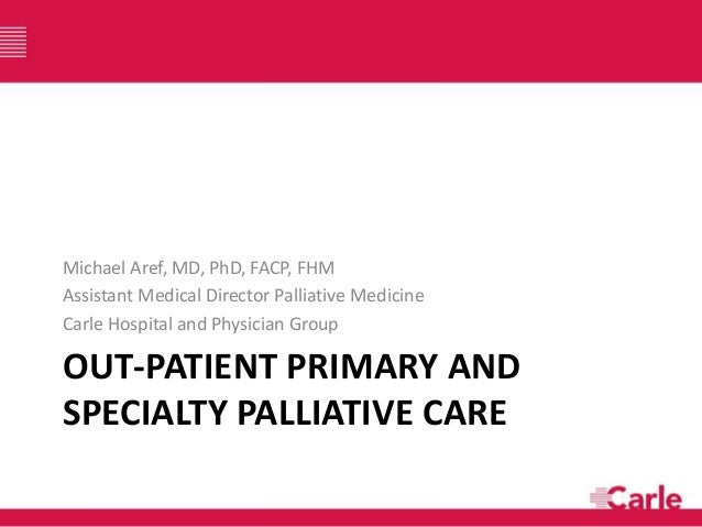 OUT-PATIENT PRIMARY AND SPECIALTY PALLIATIVE CARE Michael Aref, MD, PhD, FACP, FHM Assistant Medical Director Palliative M...