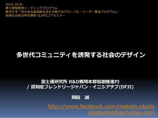 多世代コミュニティを誘発する社会のデザイン http://www.facebook.com/makoto.okada okadamkt@jp.fujitsu.com 2016.10.01 博士課程教育リーディングプログラム 東京大学「活力ある超...