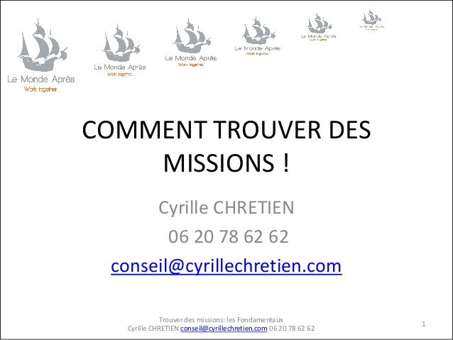 COMMENT TROUVER DES MISSIONS ! Cyrille CHRETIEN 06 20 78 62 62 conseil@cyrillechretien.com Trouver des missions: les Fonda...