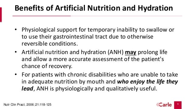 the benefits of artificial nutrition and hydration Answers about artificial nutrition and hydration  that artificial nutrition and hydration be avoided  and/or family values the following information is provided to help you understand the medical science, including the benefits, burdens and risks involved with anh, as well as to briefly.
