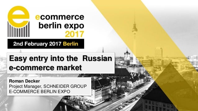 Easy entry into the Russian e-commerce market Roman Decker Project Manager, SCHNEIDER GROUP E-COMMERCE BERLIN EXPO