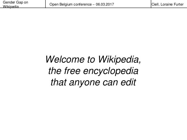 Gender Gap on Wikipedia Open Belgium conference – 06.03.2017 Ciell, Loraine Furter Welcome to Wikipedia, the free encyclop...