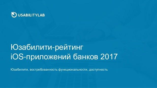 Юзабилити-рейтинг iOS-приложений банков 2017 Юзабилити, востребованность функциональности, доступность