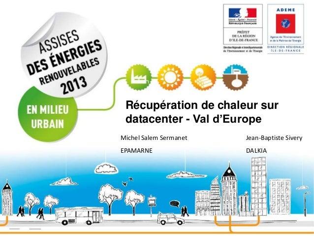 Récupération de chaleur sur datacenter - Val d'Europe Michel Salem Sermanet  Jean-Baptiste Sivery  EPAMARNE  DALKIA