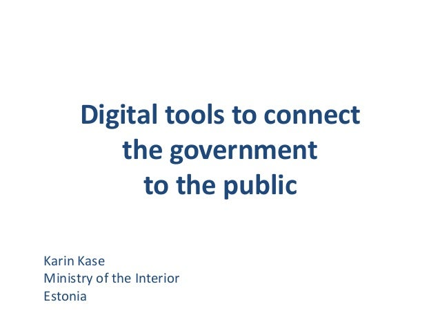 Digital tools to connect the government to the public Karin Kase Ministry of the Interior Estonia