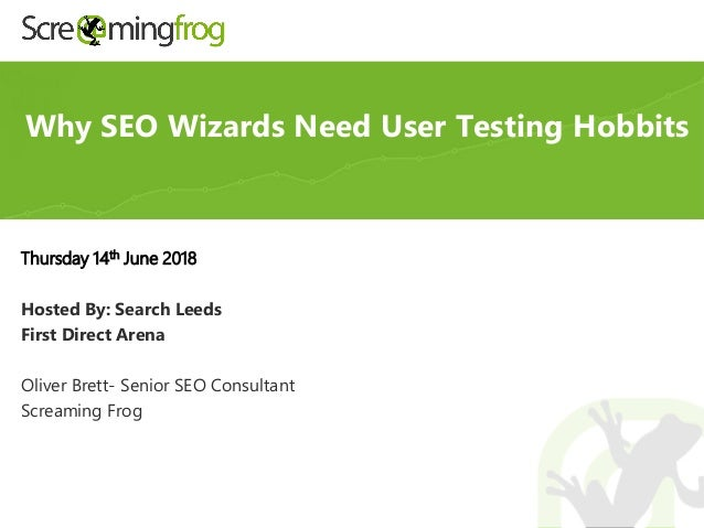 Thursday 14th June 2018 Hosted By: Search Leeds First Direct Arena Oliver Brett- Senior SEO Consultant Screaming Frog Why ...