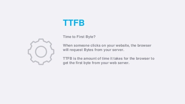 TTFB Time to First Byte? When someone clicks on your website, the browser will request Bytes from your server. TTFB is the...