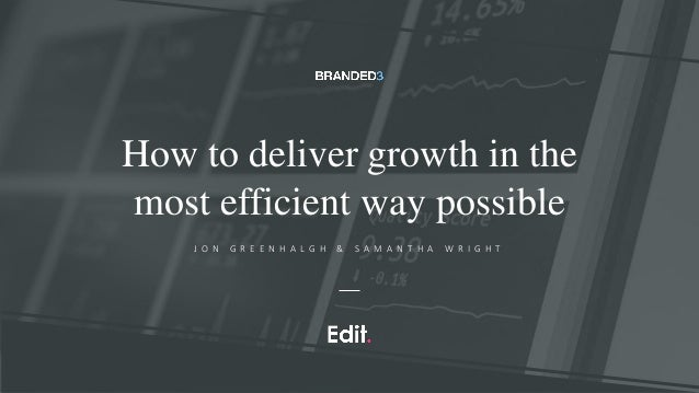 How to deliver growth in the most efficient way possible J O N G R E E N H A L G H & S A M A N T H A W R I G H T