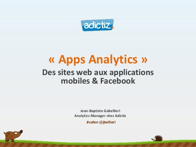 #cafen @jbellieri « Apps Analytics » Des sites web aux applications mobiles & Facebook Jean-Baptiste Gabellieri Analytics ...