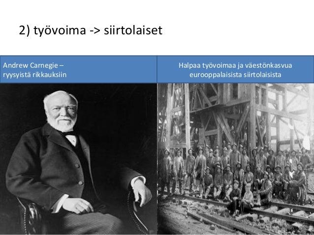 2) työvoima -> siirtolaiset Andrew Carnegie – ryysyistä rikkauksiin Halpaa työvoimaa ja väestönkasvua eurooppalaisista sii...