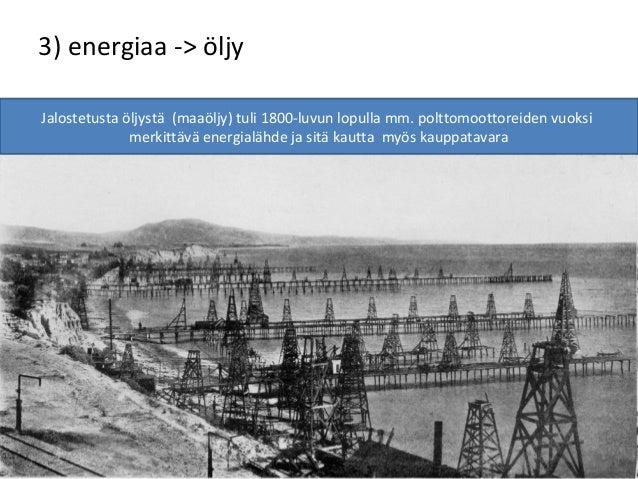 3) energiaa -> öljy Jalostetusta öljystä (maaöljy) tuli 1800-luvun lopulla mm. polttomoottoreiden vuoksi merkittävä energi...