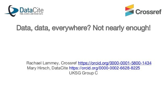 Data, data, everywhere? Not nearly enough! Rachael Lammey, Crossref https://orcid.org/0000-0001-5800-1434 Mary Hirsch, Dat...
