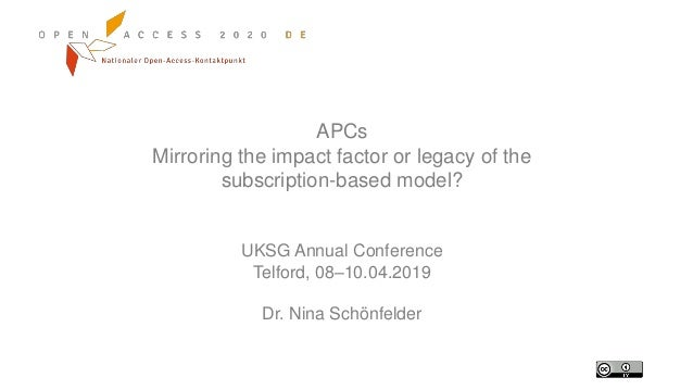 APCs Mirroring the impact factor or legacy of the subscription-based model? UKSG Annual Conference Telford, 08–10.04.2019 ...