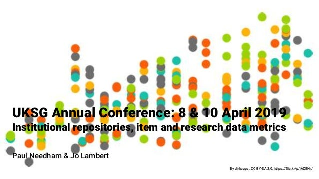 UKSG Annual Conference: 8 & 10 April 2019 Institutional repositories, item and research data metrics By dirkcuys , CC BY-S...